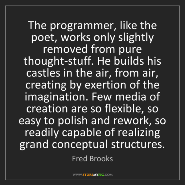 Fred Brooks: The programmer, like the poet, works only slightly removed...