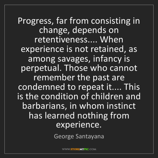 George Santayana: Progress, far from consisting in change, depends on retentiveness.......