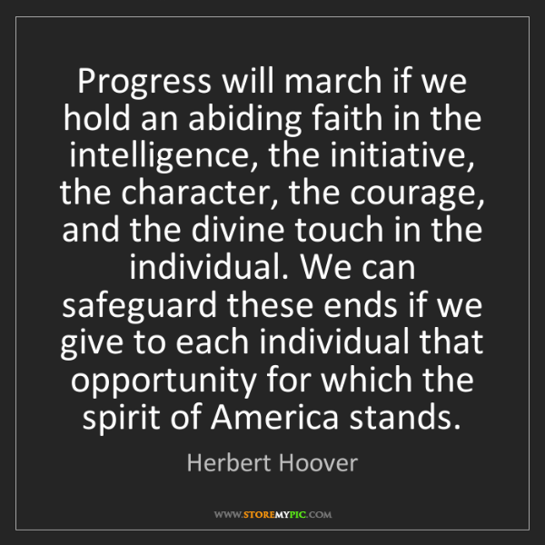 Herbert Hoover: Progress will march if we hold an abiding faith in the...