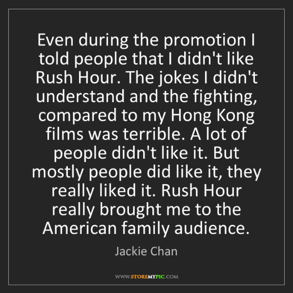 Jackie Chan: Even during the promotion I told people that I didn't...