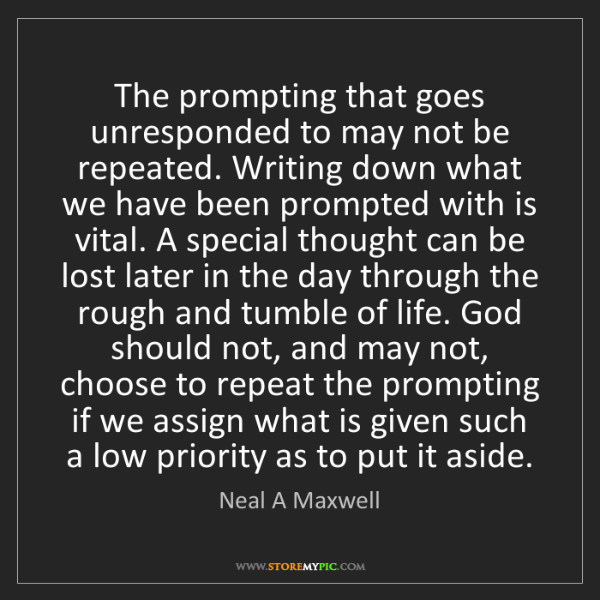 Neal A Maxwell: The prompting that goes unresponded to may not be repeated....