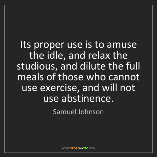 Samuel Johnson: Its proper use is to amuse the idle, and relax the studious,...
