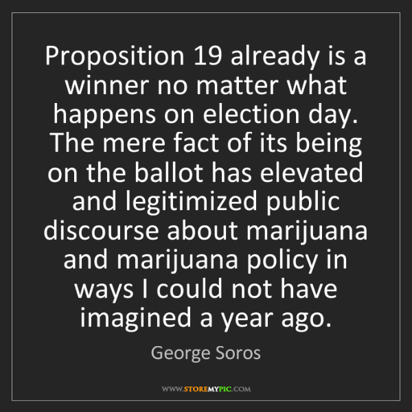 George Soros: Proposition 19 already is a winner no matter what happens...