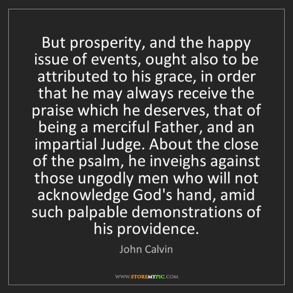 John Calvin: But prosperity, and the happy issue of events, ought...