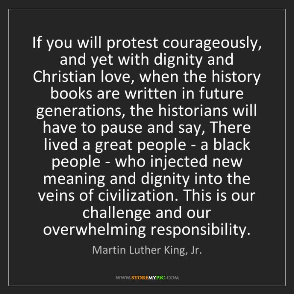Martin Luther King, Jr.: If you will protest courageously, and yet with dignity...