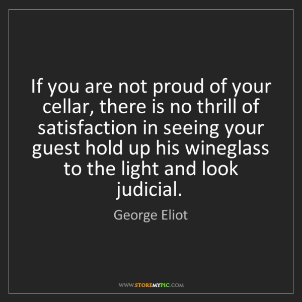 George Eliot: If you are not proud of your cellar, there is no thrill...