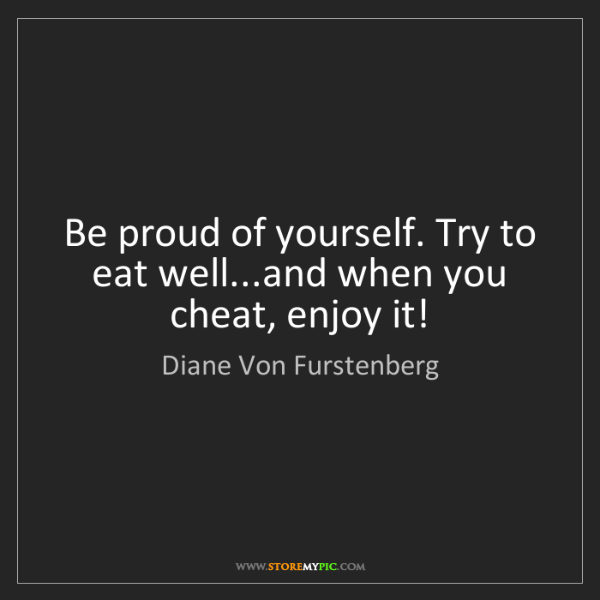 Diane Von Furstenberg: Be proud of yourself. Try to eat well...and when you...