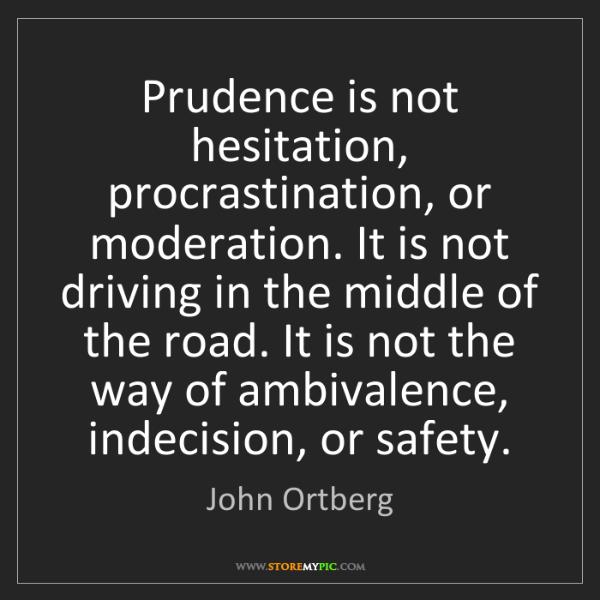 John Ortberg: Prudence is not hesitation, procrastination, or moderation....