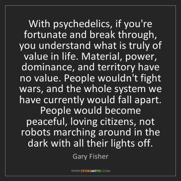 Gary Fisher: With psychedelics, if you're fortunate and break through,...