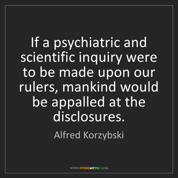 Alfred Korzybski: If a psychiatric and scientific inquiry were to be made...