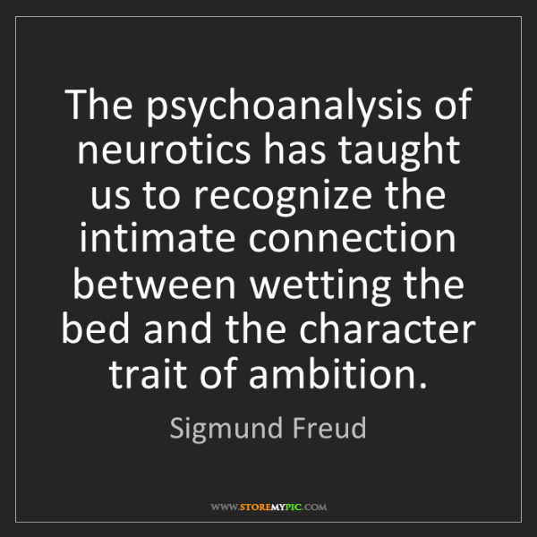 Sigmund Freud: The psychoanalysis of neurotics has taught us to recognize...
