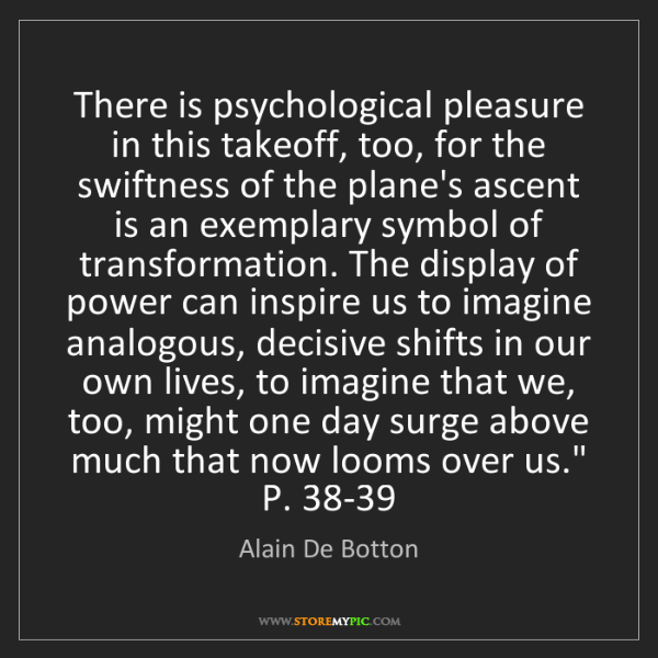 Alain De Botton: There is psychological pleasure in this takeoff, too,...