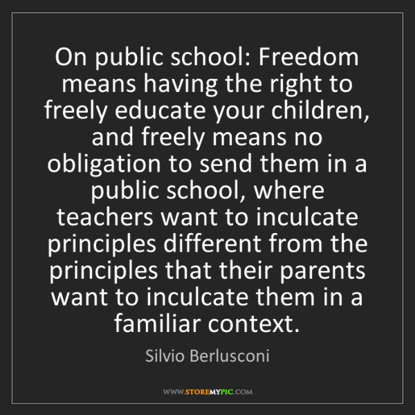 Silvio Berlusconi: On public school: Freedom means having the right to freely...