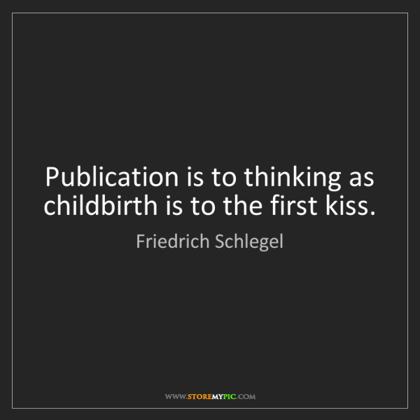 Friedrich Schlegel: Publication is to thinking as childbirth is to the first...