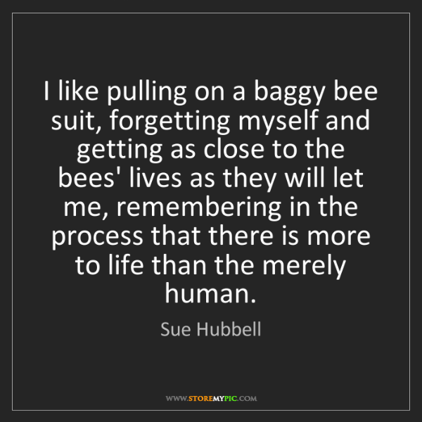 Sue Hubbell: I like pulling on a baggy bee suit, forgetting myself...