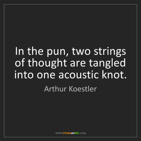 Arthur Koestler: In the pun, two strings of thought are tangled into one...