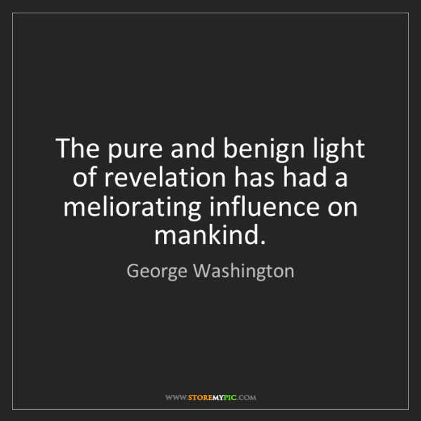George Washington: The pure and benign light of revelation has had a meliorating...