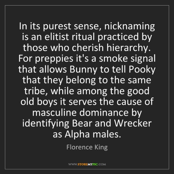 Florence King: In its purest sense, nicknaming is an elitist ritual...