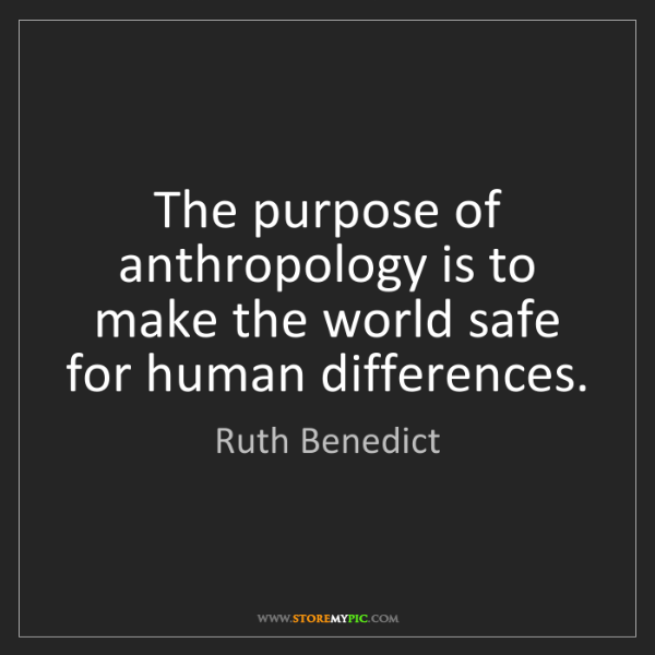 Ruth Benedict: The purpose of anthropology is to make the world safe...