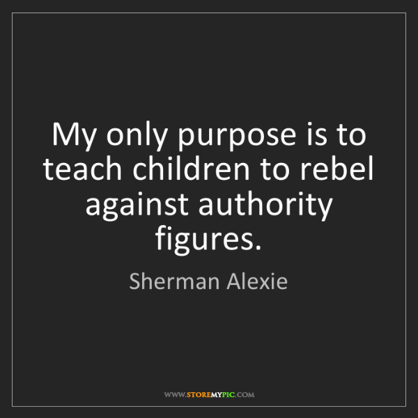 Sherman Alexie: My only purpose is to teach children to rebel against...