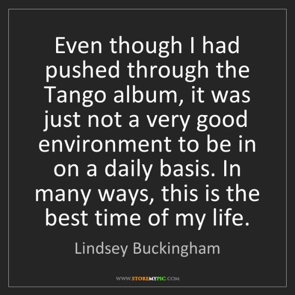Lindsey Buckingham: Even though I had pushed through the Tango album, it...