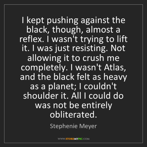 Stephenie Meyer: I kept pushing against the black, though, almost a reflex....