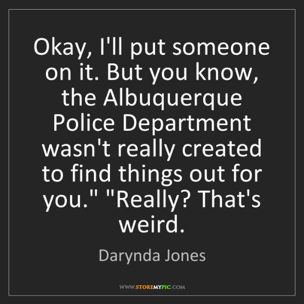 Darynda Jones: Okay, I'll put someone on it. But you know, the Albuquerque...