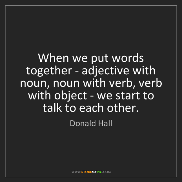 Donald Hall: When we put words together - adjective with noun, noun...