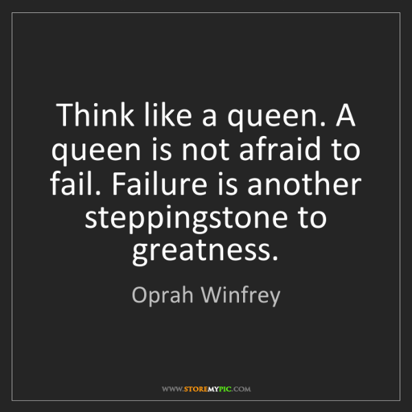 Oprah Winfrey: Think like a queen. A queen is not afraid to fail. Failure...