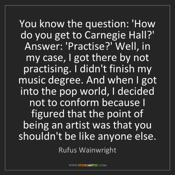 Rufus Wainwright: You know the question: 'How do you get to Carnegie Hall?'...