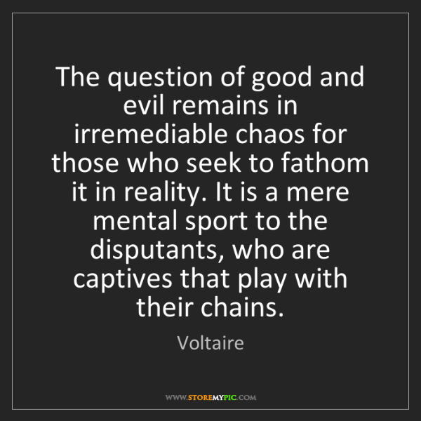 Voltaire: The question of good and evil remains in irremediable...