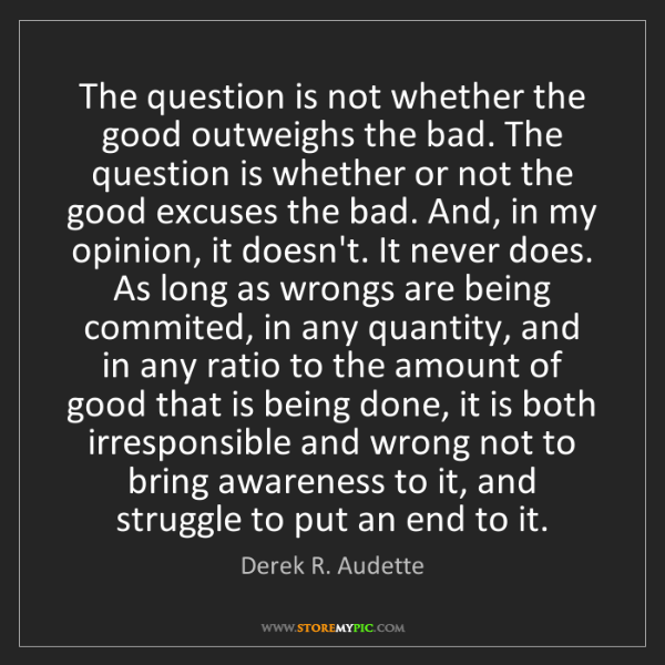 Derek R. Audette: The question is not whether the good outweighs the bad....
