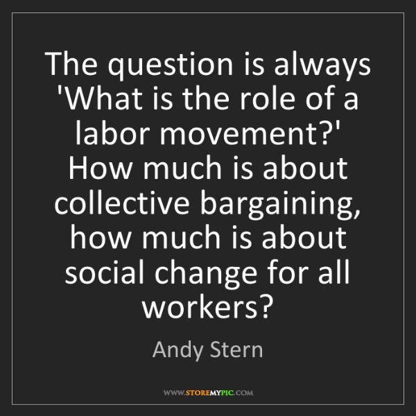 Andy Stern: The question is always 'What is the role of a labor movement?'...