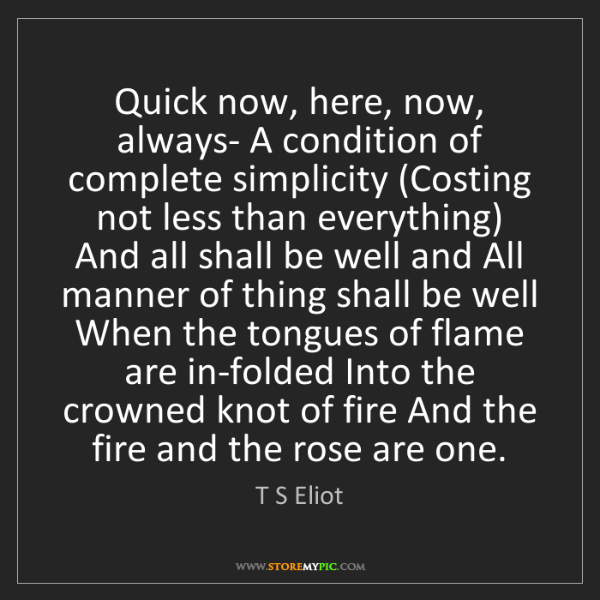 T S Eliot: Quick now, here, now, always- A condition of complete...