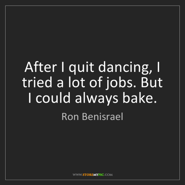 Ron Benisrael: After I quit dancing, I tried a lot of jobs. But I could...