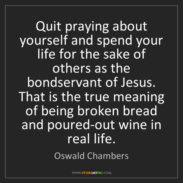 Oswald Chambers: Quit praying about yourself and spend your life for the...