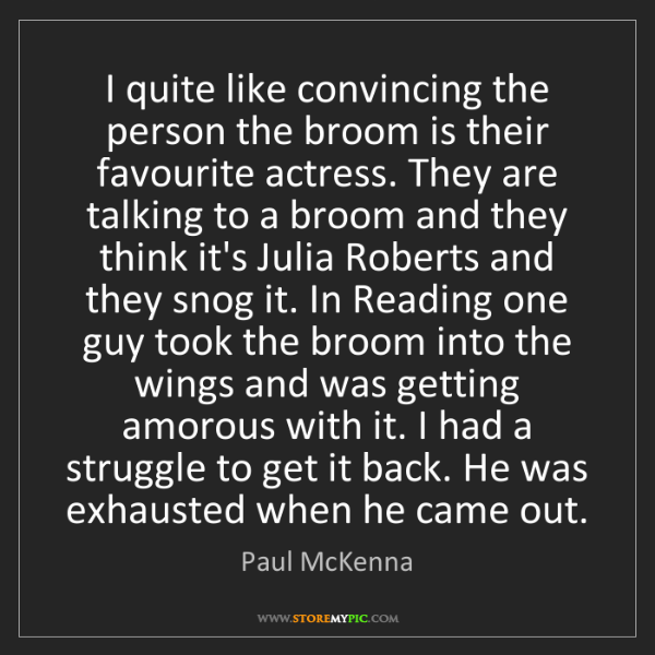 Paul McKenna: I quite like convincing the person the broom is their...