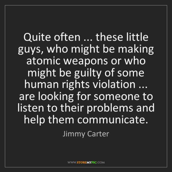 Jimmy Carter: Quite often ... these little guys, who might be making...