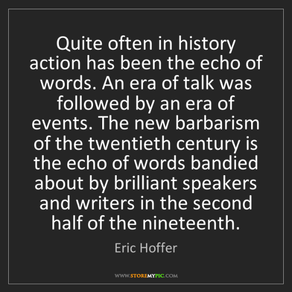 Eric Hoffer: Quite often in history action has been the echo of words....