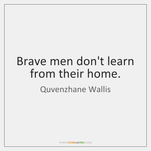 Brave men don't learn from their home.