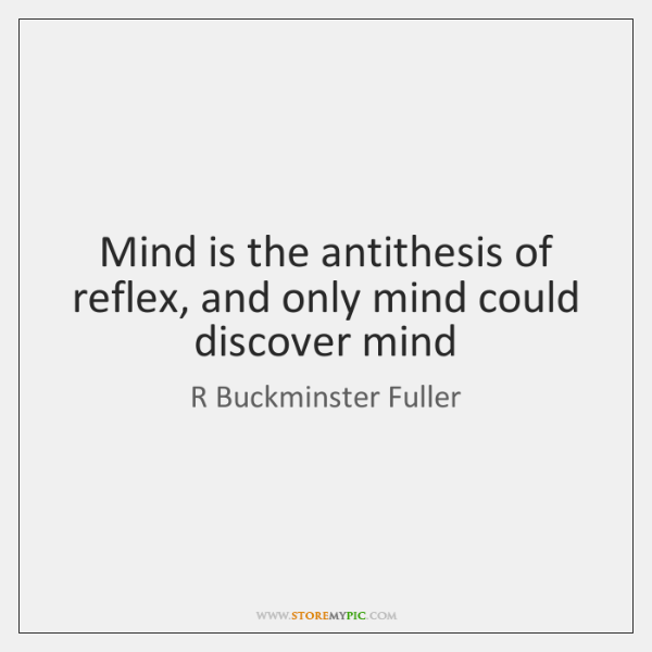 Mind is the antithesis of reflex, and only mind could discover mind