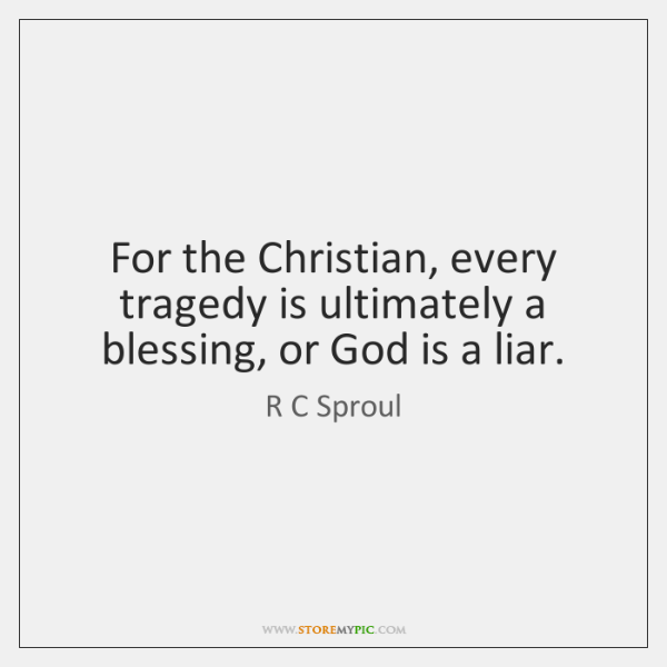 For the Christian, every tragedy is ultimately a blessing, or God is ...