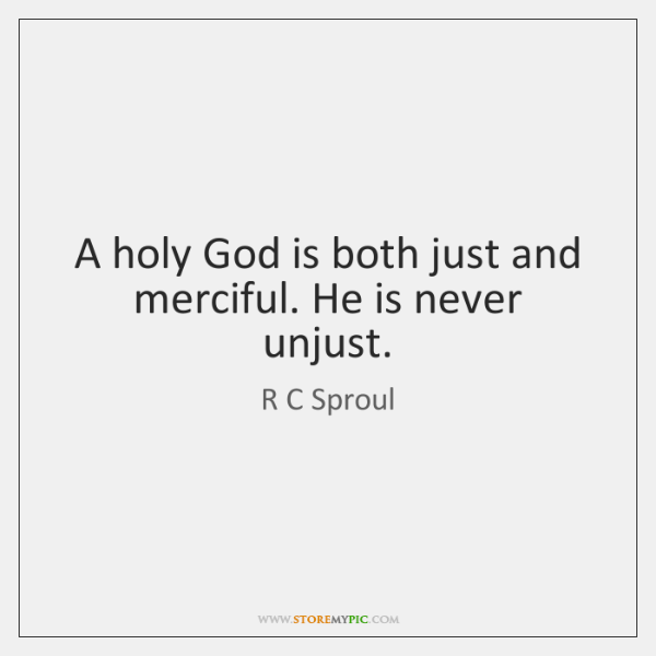 A holy God is both just and merciful. He is never unjust.