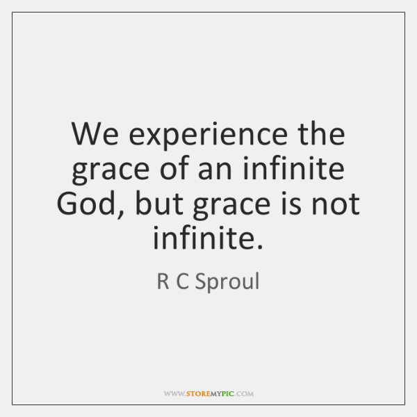 We experience the grace of an infinite God, but grace is not ...