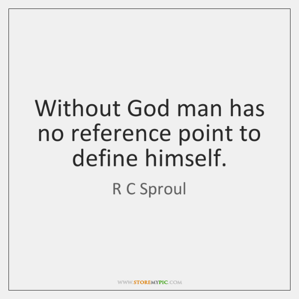 Without God man has no reference point to define himself.