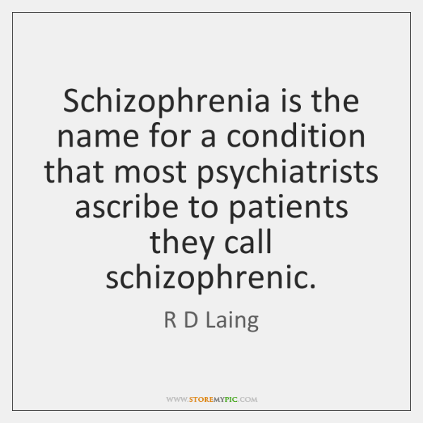 Schizophrenia is the name for a condition that most psychiatrists ascribe to ...