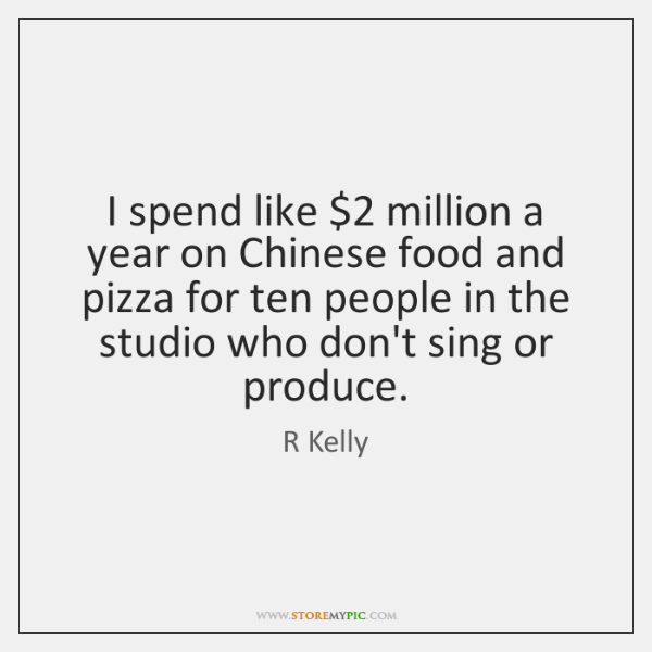 I spend like $2 million a year on Chinese food and pizza for ...