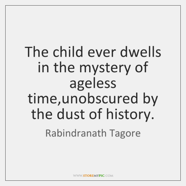 The child ever dwells in the mystery of ageless time,unobscured by ...