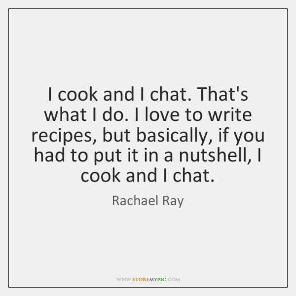 I cook and I chat. That's what I do. I love to ...