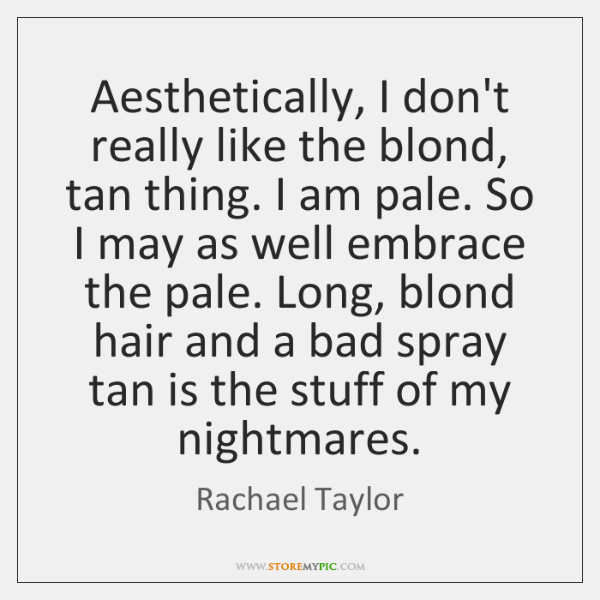 Aesthetically, I don't really like the blond, tan thing. I am pale. ...